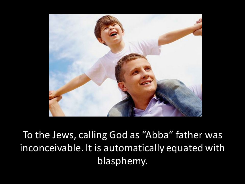 "To the Jews, calling God as ""Abba"" father was inconceivable. It is automatically equated with blasphemy."
