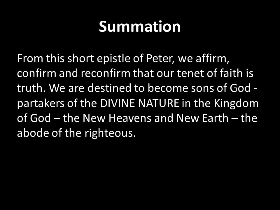 Summation From this short epistle of Peter, we affirm, confirm and reconfirm that our tenet of faith is truth. We are destined to become sons of God -