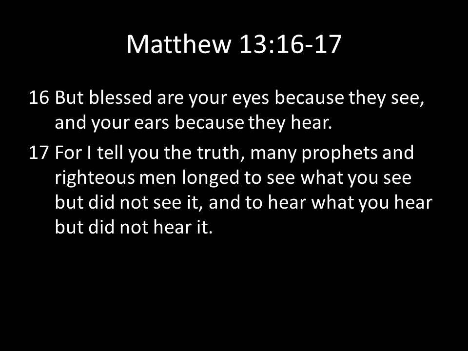 Matthew 13:16-17 16But blessed are your eyes because they see, and your ears because they hear. 17For I tell you the truth, many prophets and righteou