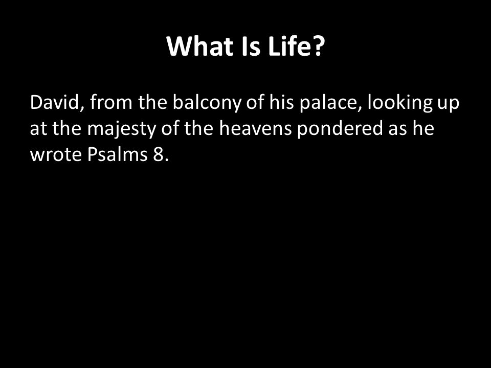 What Is Life? David, from the balcony of his palace, looking up at the majesty of the heavens pondered as he wrote Psalms 8.