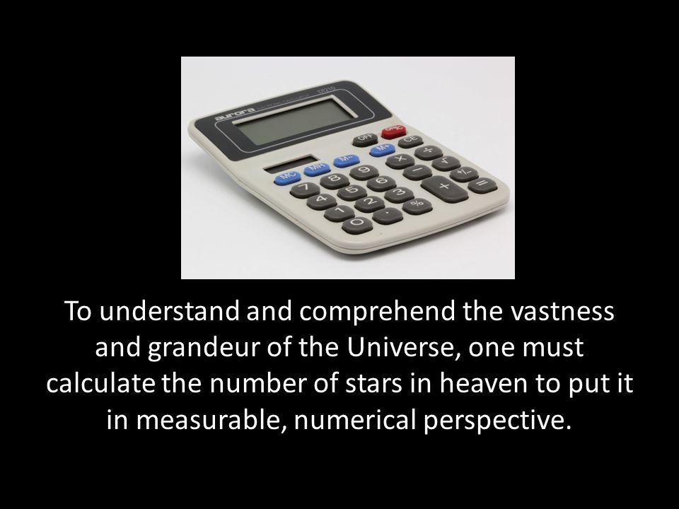 To understand and comprehend the vastness and grandeur of the Universe, one must calculate the number of stars in heaven to put it in measurable, nume