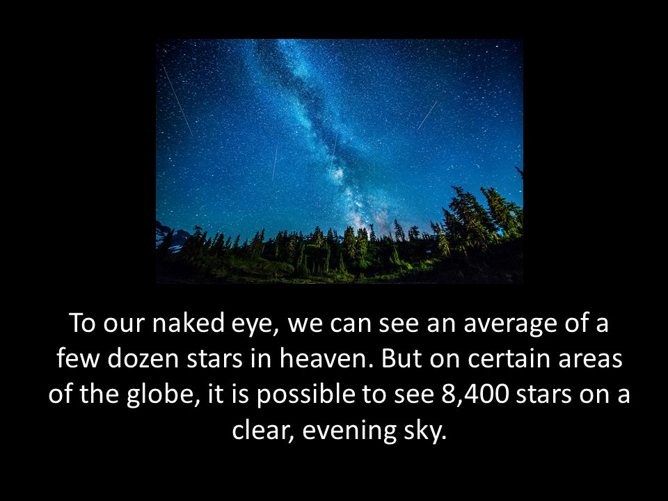 To our naked eye, we can see an average of a few dozen stars in heaven. But on certain areas of the globe, it is possible to see 8,400 stars on a clea
