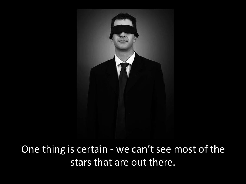 One thing is certain - we can't see most of the stars that are out there.
