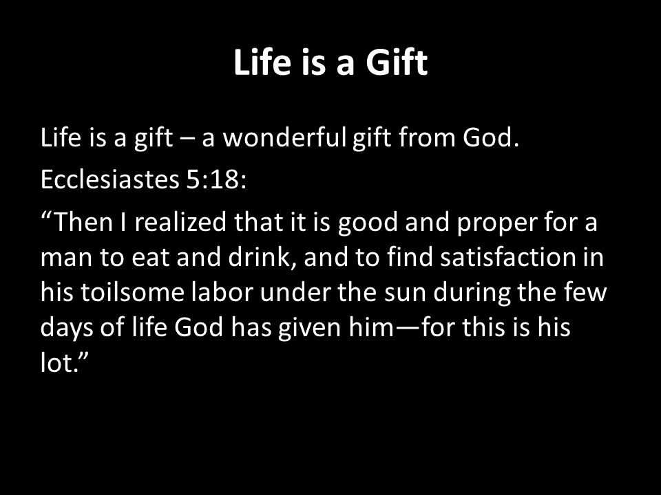 "Life is a Gift Life is a gift – a wonderful gift from God. Ecclesiastes 5:18: ""Then I realized that it is good and proper for a man to eat and drink,"