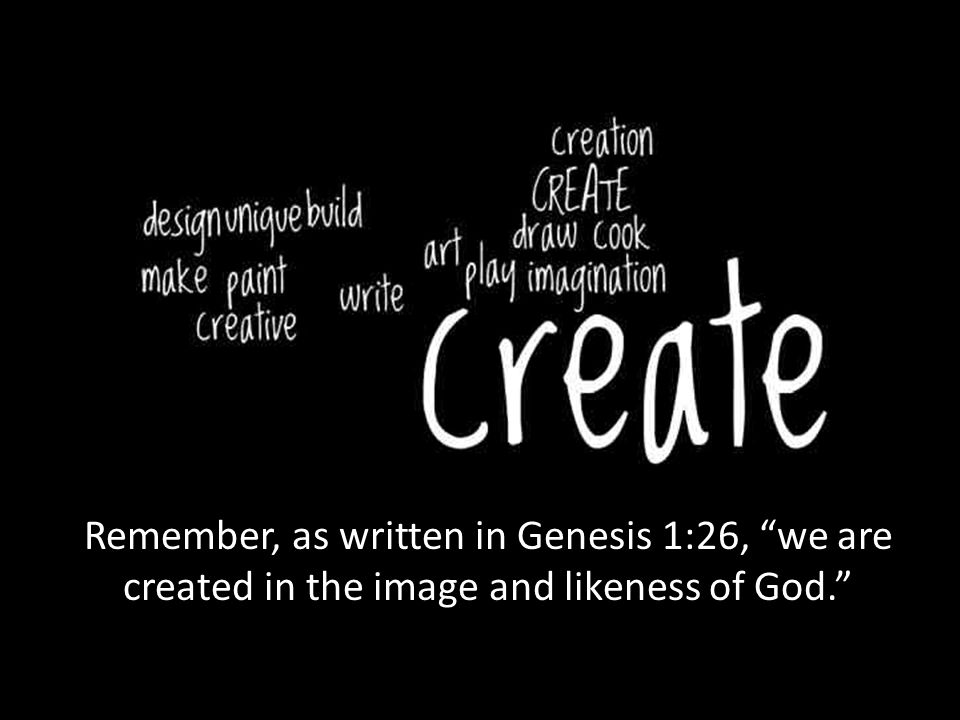 "Remember, as written in Genesis 1:26, ""we are created in the image and likeness of God."""