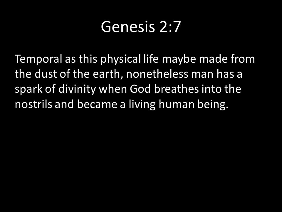 Genesis 2:7 Temporal as this physical life maybe made from the dust of the earth, nonetheless man has a spark of divinity when God breathes into the n