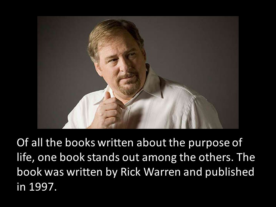 Of all the books written about the purpose of life, one book stands out among the others. The book was written by Rick Warren and published in 1997.