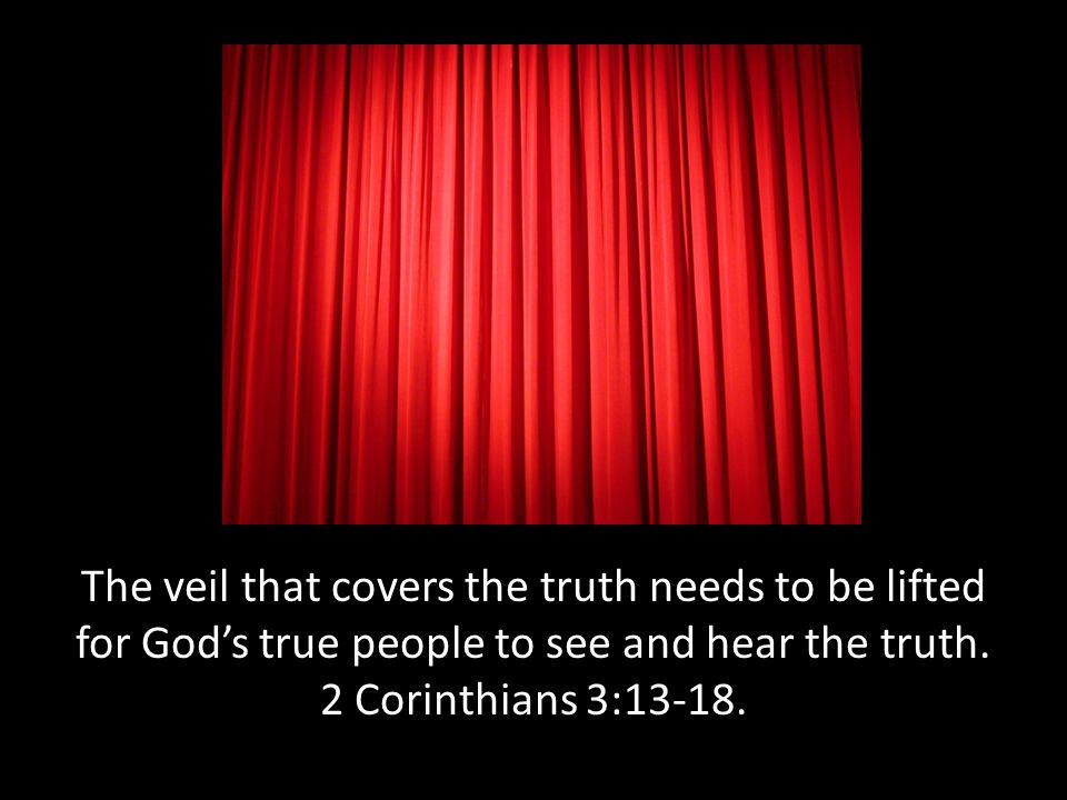 The veil that covers the truth needs to be lifted for God's true people to see and hear the truth. 2 Corinthians 3:13-18.
