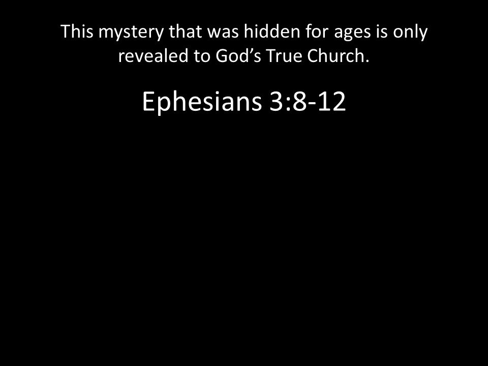 Ephesians 3:8-12 This mystery that was hidden for ages is only revealed to God's True Church.