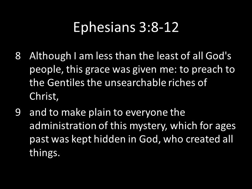 Ephesians 3:8-12 8Although I am less than the least of all God's people, this grace was given me: to preach to the Gentiles the unsearchable riches of