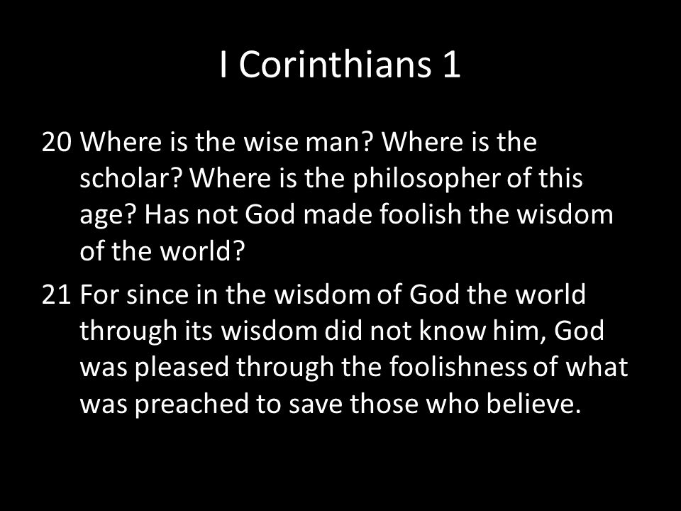 I Corinthians 1 20Where is the wise man? Where is the scholar? Where is the philosopher of this age? Has not God made foolish the wisdom of the world?
