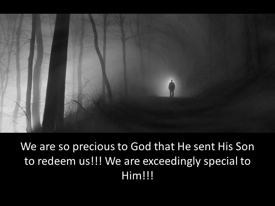 We are so precious to God that He sent His Son to redeem us!!! We are exceedingly special to Him!!!