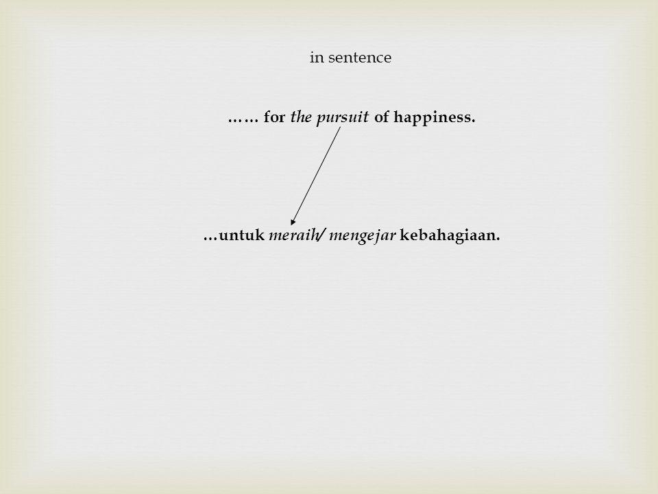 in sentence …… for the pursuit of happiness. …untuk meraih/ mengejar kebahagiaan.