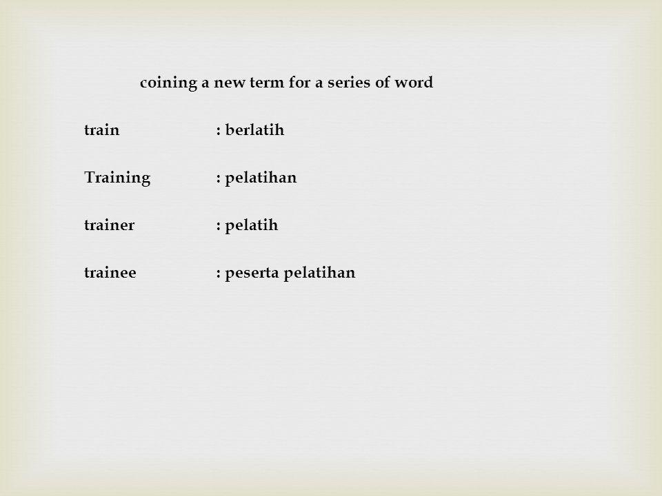 coining a new term for a series of word train: berlatih Training: pelatihan trainer: pelatih trainee: peserta pelatihan