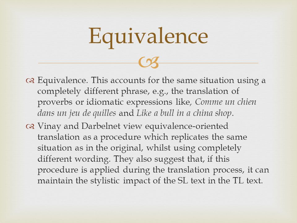   Equivalence. This accounts for the same situation using a completely different phrase, e.g., the translation of proverbs or idiomatic expressions