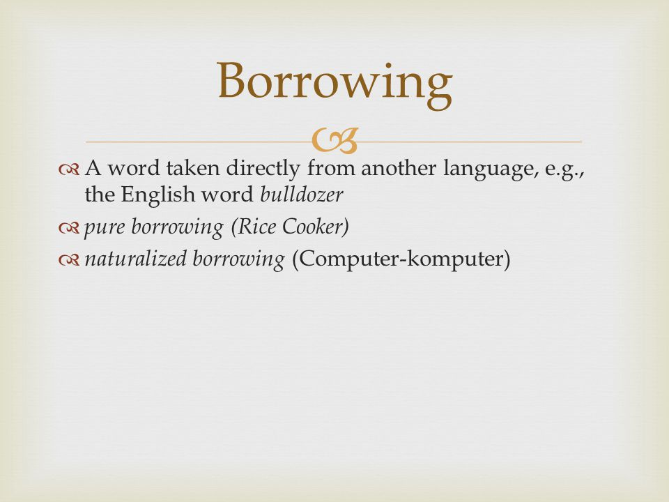  A word taken directly from another language, e.g., the English word bulldozer  pure borrowing (Rice Cooker)  naturalized borrowing (Computer-kom