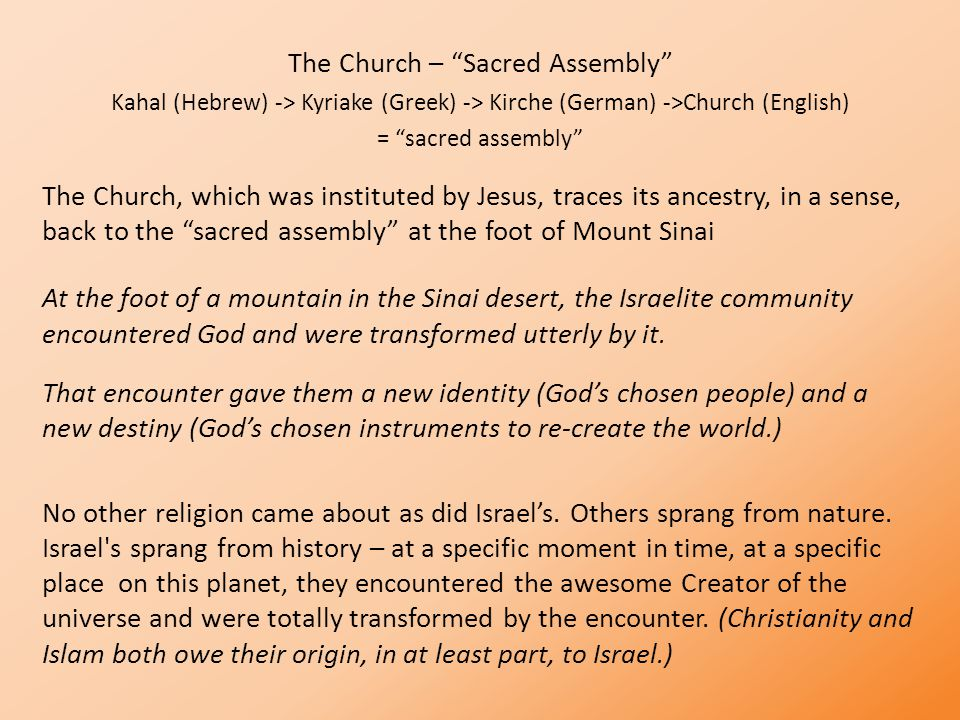 The Church – Sacred Assembly Kahal (Hebrew) -> Kyriake (Greek) -> Kirche (German) ->Church (English) = sacred assembly The Church, which was instituted by Jesus, traces its ancestry, in a sense, back to the sacred assembly at the foot of Mount Sinai At the foot of a mountain in the Sinai desert, the Israelite community encountered God and were transformed utterly by it.