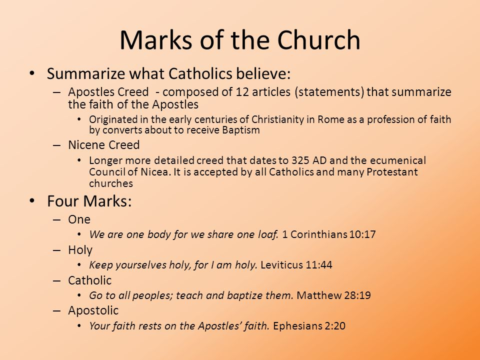 Marks of the Church Summarize what Catholics believe: – Apostles Creed - composed of 12 articles (statements) that summarize the faith of the Apostles Originated in the early centuries of Christianity in Rome as a profession of faith by converts about to receive Baptism – Nicene Creed Longer more detailed creed that dates to 325 AD and the ecumenical Council of Nicea.
