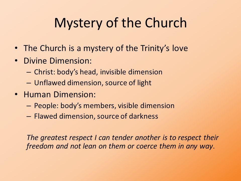 Mystery of the Church The Church is a mystery of the Trinity's love Divine Dimension: – Christ: body's head, invisible dimension – Unflawed dimension, source of light Human Dimension: – People: body's members, visible dimension – Flawed dimension, source of darkness The greatest respect I can tender another is to respect their freedom and not lean on them or coerce them in any way.