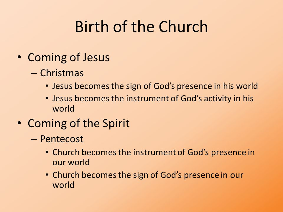 Birth of the Church Coming of Jesus – Christmas Jesus becomes the sign of God's presence in his world Jesus becomes the instrument of God's activity in his world Coming of the Spirit – Pentecost Church becomes the instrument of God's presence in our world Church becomes the sign of God's presence in our world