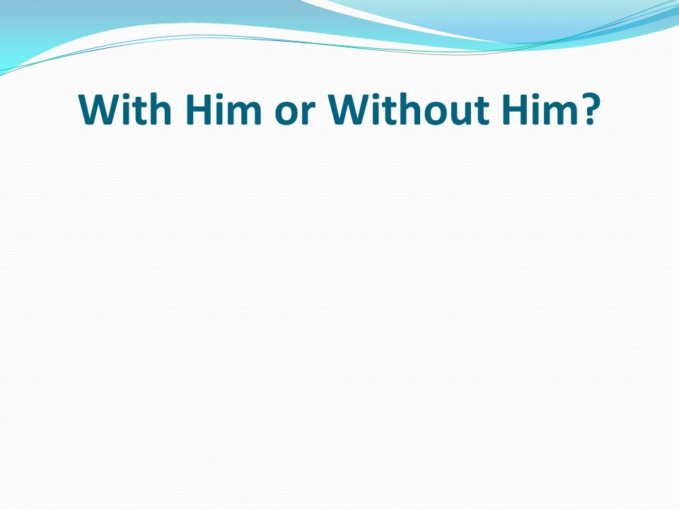 With Him or Without Him?