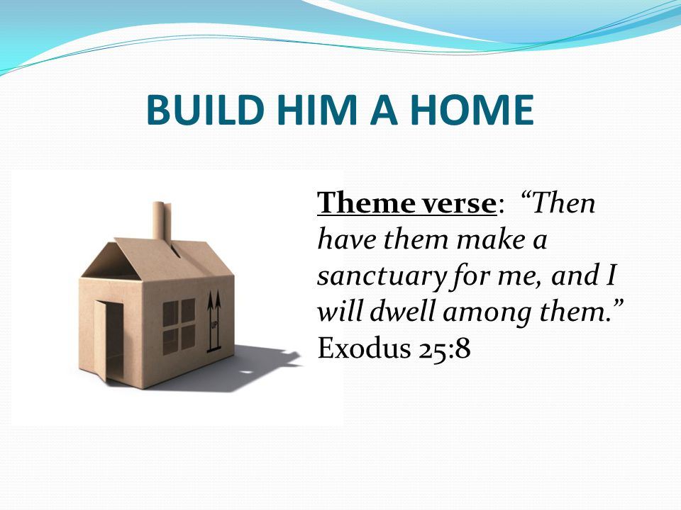 BUILD HIM A HOME Theme verse: Then have them make a sanctuary for me, and I will dwell among them. Exodus 25:8