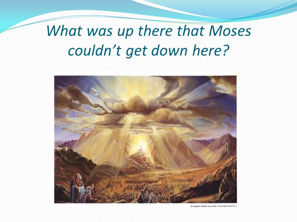 What was up there that Moses couldn't get down here