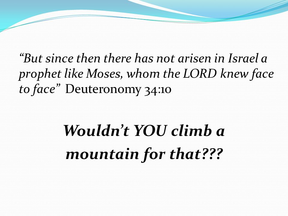 But since then there has not arisen in Israel a prophet like Moses, whom the LORD knew face to face Deuteronomy 34:10 Wouldn't YOU climb a mountain for that???