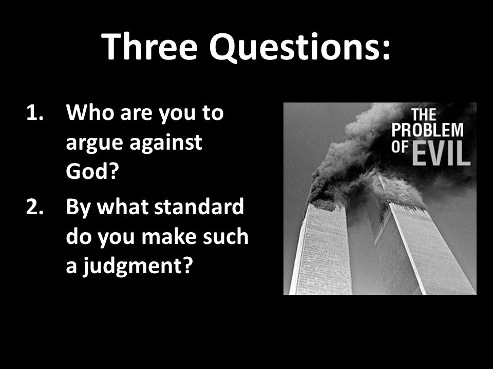 Three Questions: 1.Who are you to argue against God.