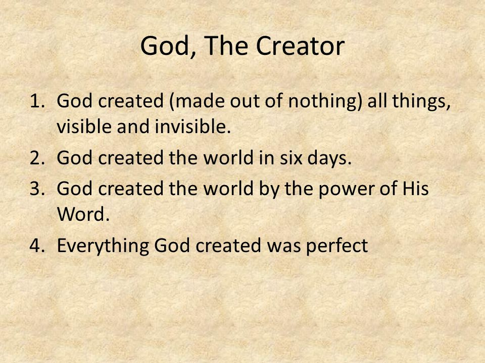 God, The Creator 1.God created (made out of nothing) all things, visible and invisible. 2.God created the world in six days. 3.God created the world b