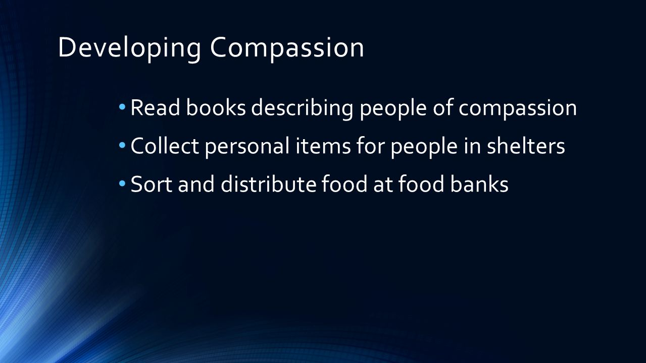 Developing Compassion Read books describing people of compassion Collect personal items for people in shelters Sort and distribute food at food banks