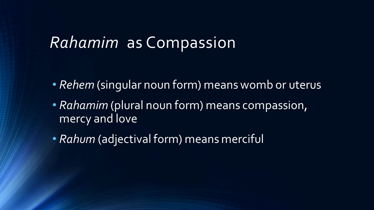 Rahamim as Compassion Rehem (singular noun form) means womb or uterus Rahamim (plural noun form) means compassion, mercy and love Rahum (adjectival form) means merciful