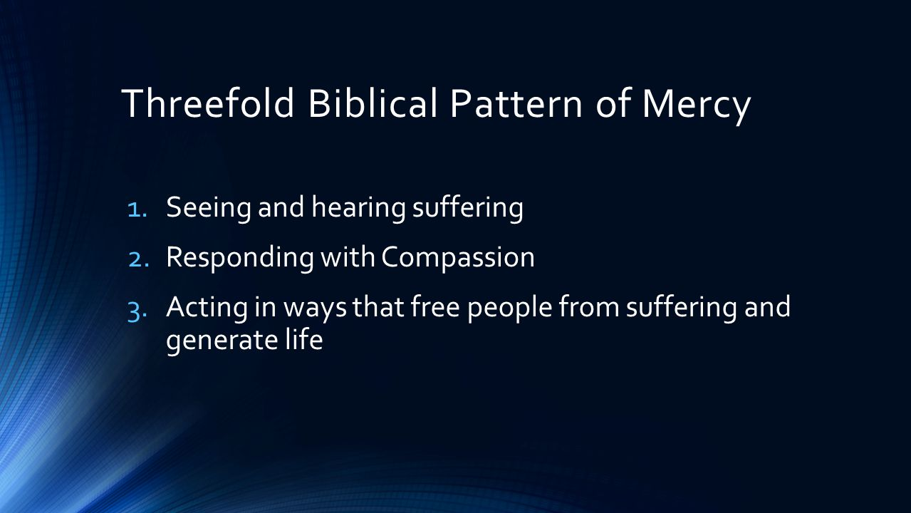Threefold Biblical Pattern of Mercy 1.Seeing and hearing suffering 2.Responding with Compassion 3.Acting in ways that free people from suffering and generate life