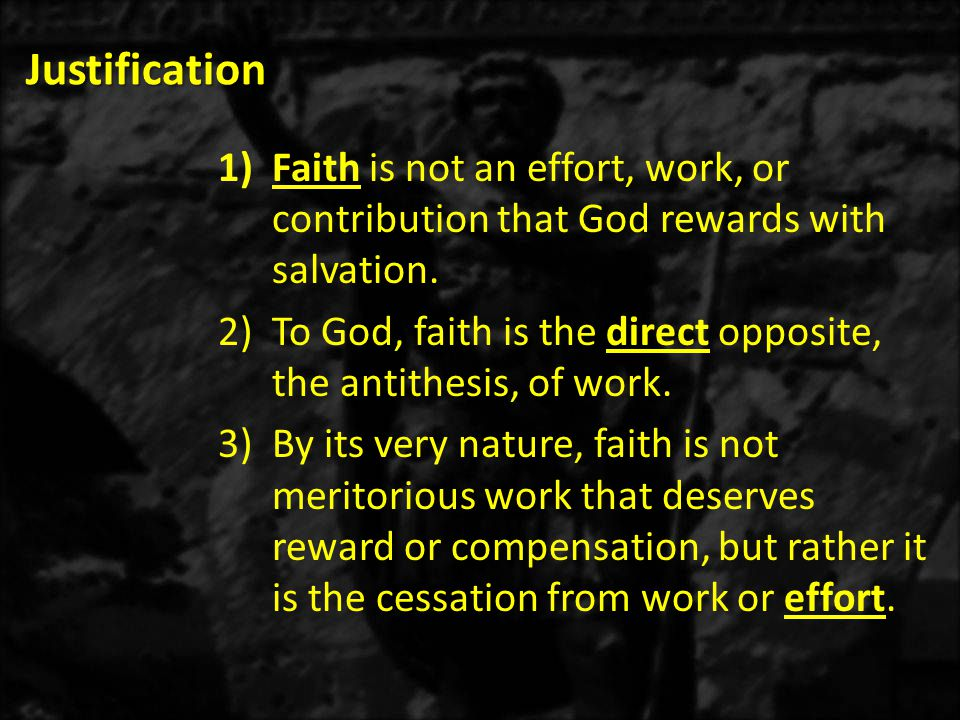 Justification 1)Faith is not an effort, work, or contribution that God rewards with salvation.