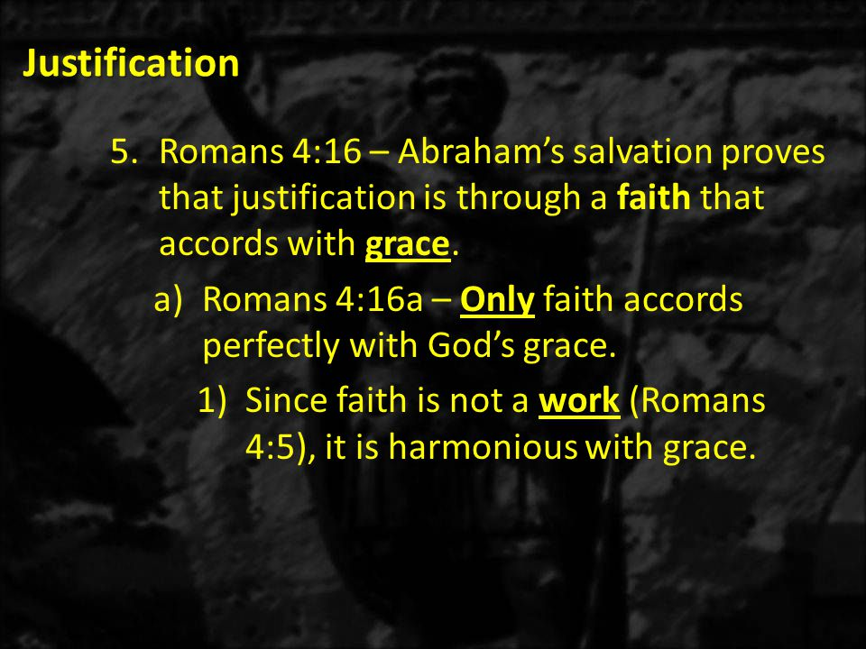 Justification 5.Romans 4:16 – Abraham's salvation proves that justification is through a faith that accords with grace.