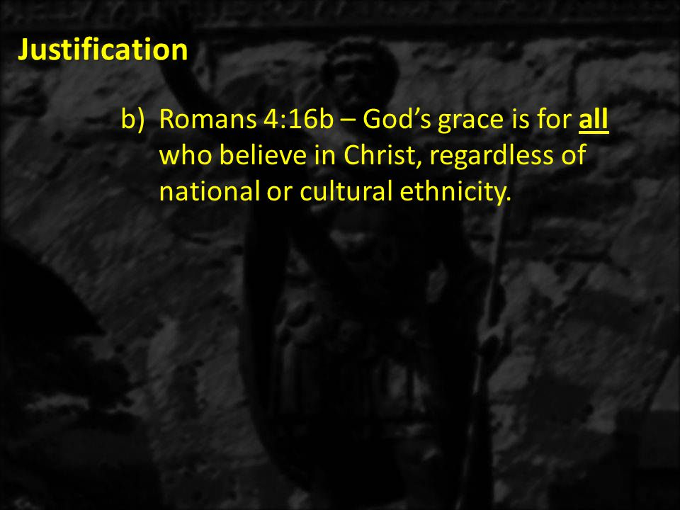 Justification b)Romans 4:16b – God's grace is for all who believe in Christ, regardless of national or cultural ethnicity.