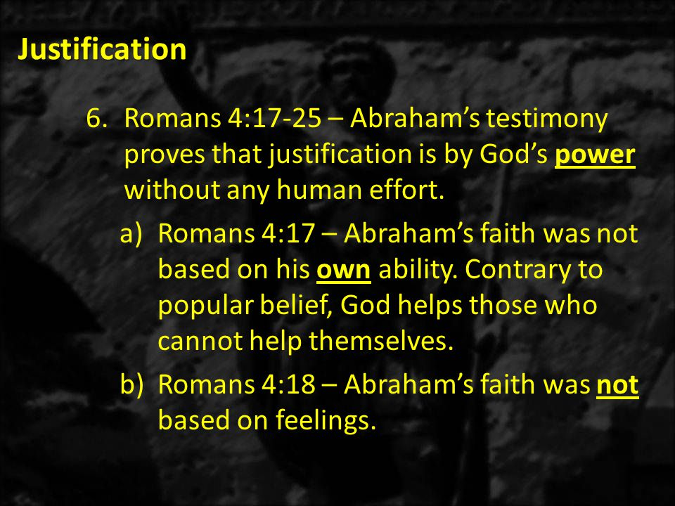 Justification 6.Romans 4:17-25 – Abraham's testimony proves that justification is by God's power without any human effort.