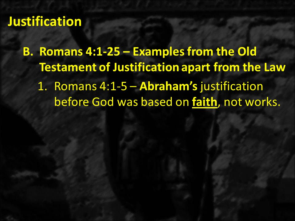 Justification a)Romans 4:1 – We will see that Abraham discovered that man is made right with God through faith in Him, apart from works.