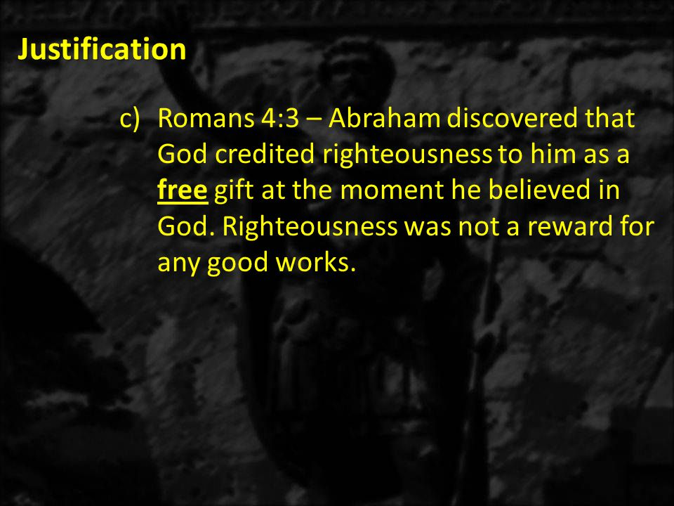 Justification c)Romans 4:11b – Abraham was still a Gentile when God declared him righteous; therefore, God can declare non-Jews and the uncircumcised right with Him.