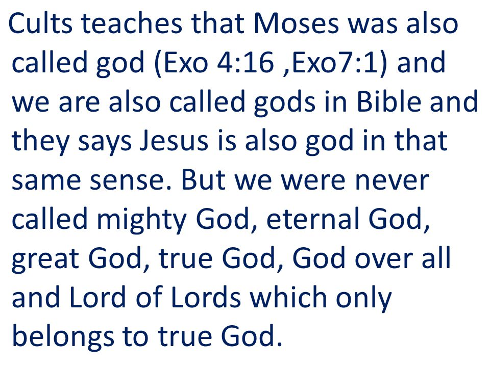 Cults teaches that Moses was also called god (Exo 4:16,Exo7:1) and we are also called gods in Bible and they says Jesus is also god in that same sense.