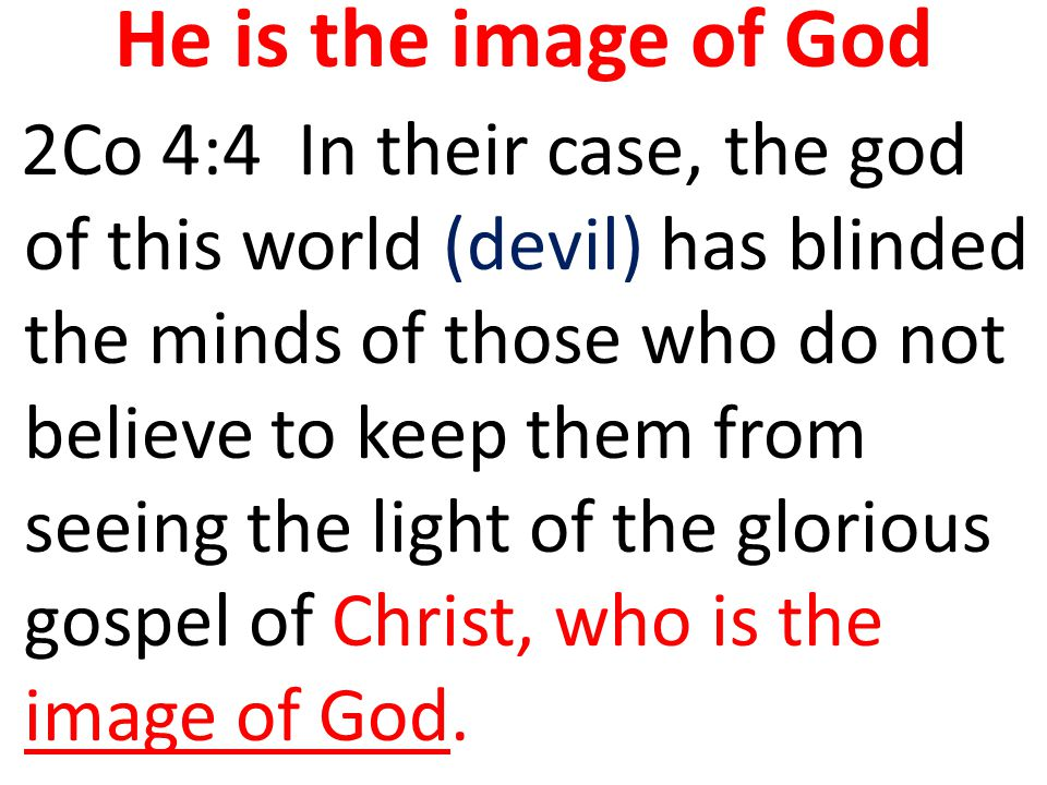 He is the image of God 2Co 4:4 In their case, the god of this world (devil) has blinded the minds of those who do not believe to keep them from seeing the light of the glorious gospel of Christ, who is the image of God.
