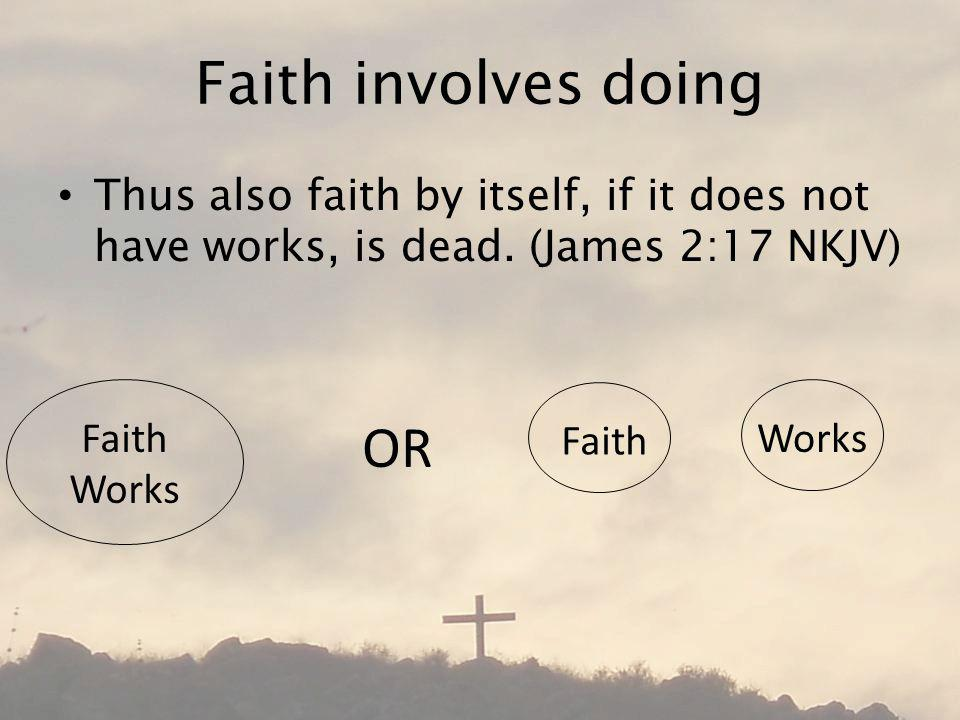 Faith involves doing Thus also faith by itself, if it does not have works, is dead.