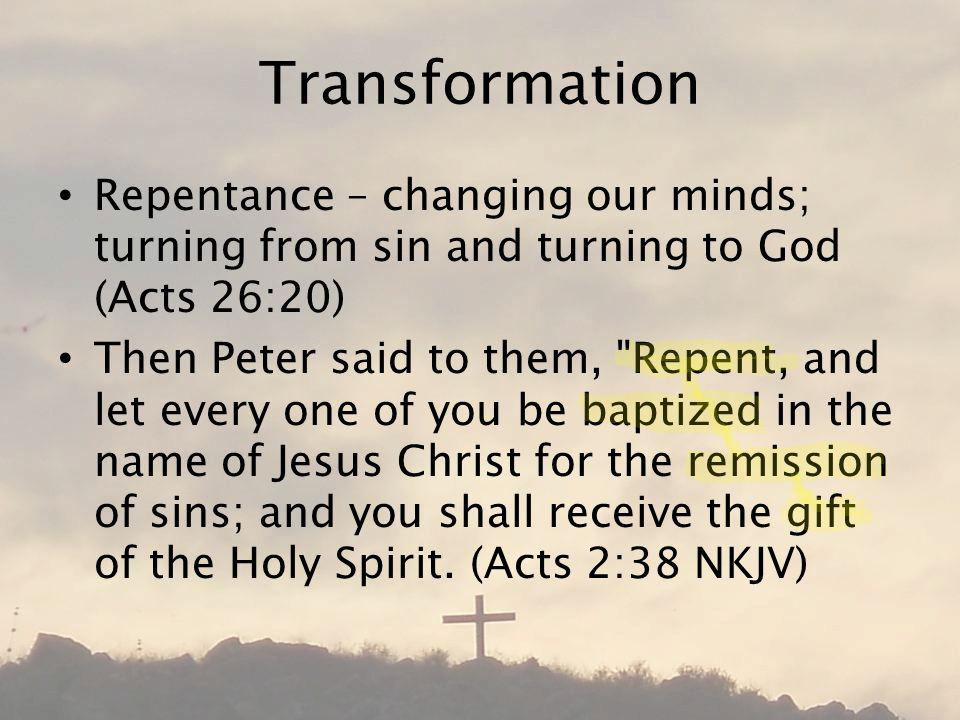 Transformation Repentance – changing our minds; turning from sin and turning to God (Acts 26:20) Then Peter said to them, Repent, and let every one of you be baptized in the name of Jesus Christ for the remission of sins; and you shall receive the gift of the Holy Spirit.