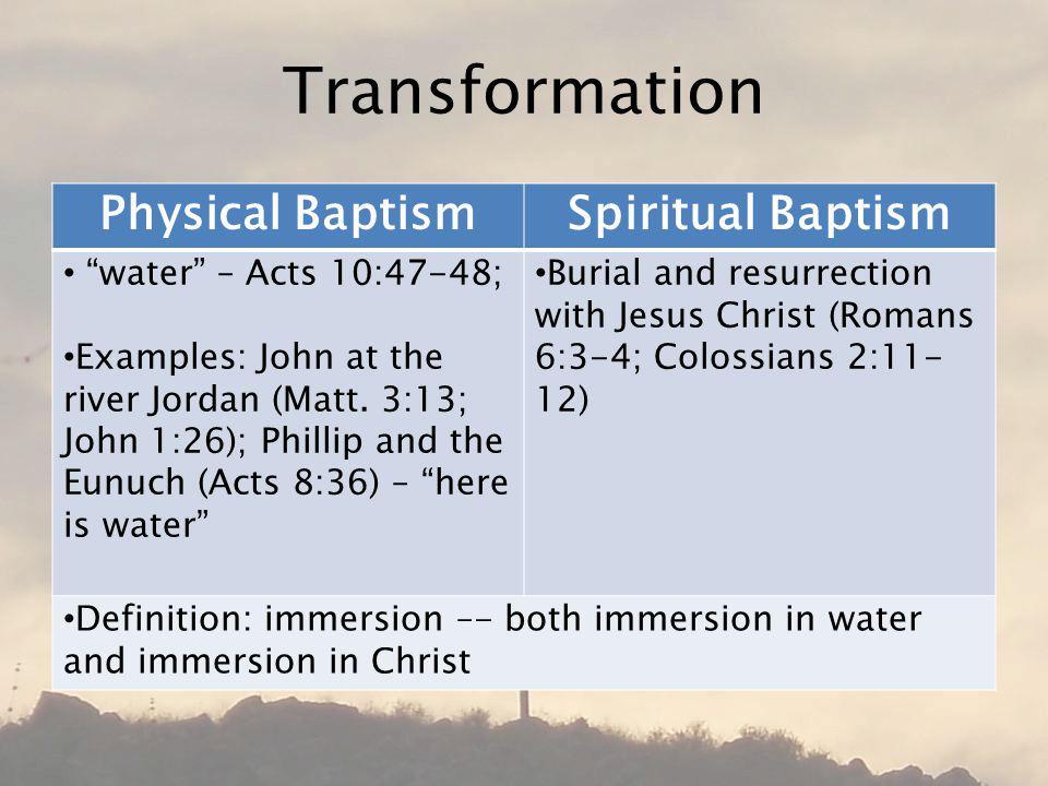 Transformation Physical BaptismSpiritual Baptism water – Acts 10:47-48; Examples: John at the river Jordan (Matt.
