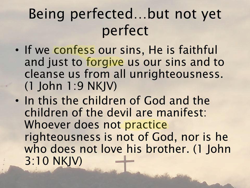 Being perfected…but not yet perfect If we confess our sins, He is faithful and just to forgive us our sins and to cleanse us from all unrighteousness.