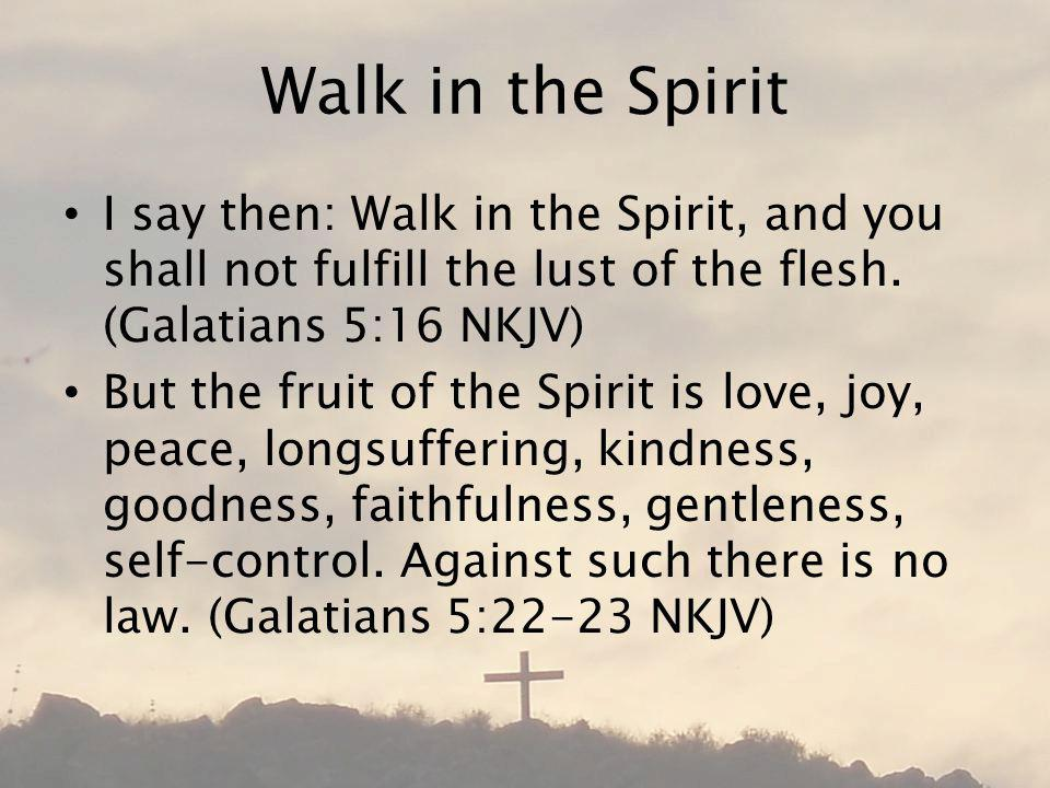 Walk in the Spirit I say then: Walk in the Spirit, and you shall not fulfill the lust of the flesh.
