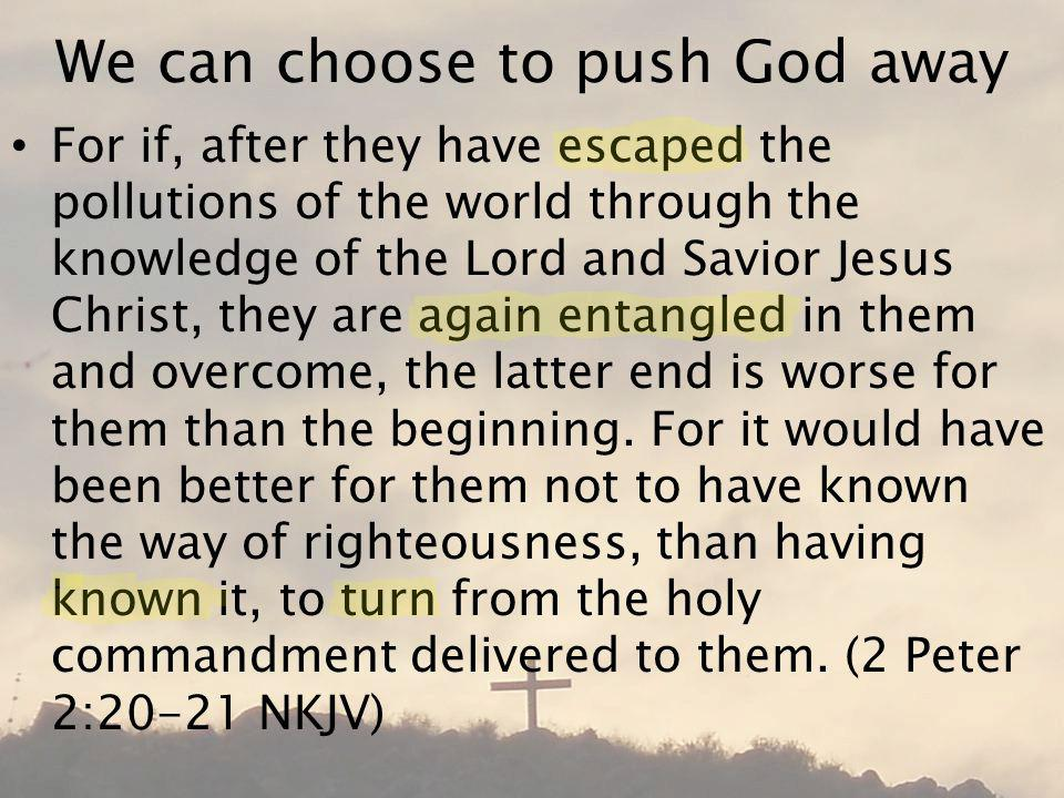 We can choose to push God away For if, after they have escaped the pollutions of the world through the knowledge of the Lord and Savior Jesus Christ, they are again entangled in them and overcome, the latter end is worse for them than the beginning.