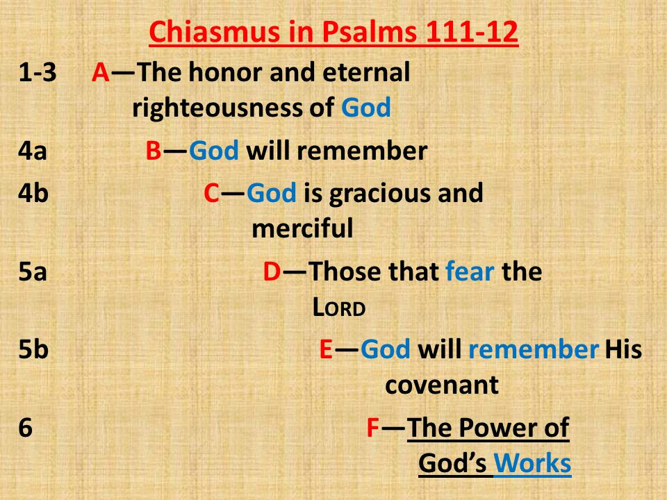 Chiasmus in Psalms 111-12 7-8 F—God's works are true and just 9 E—God commanded His covenant 10-112:1 D—Fearing the L ORD is wise and blessed 2-5 C—The godly man is gracious and merciful 6-8 B—The godly will be remembered 9-10 A—The honor and eternal righteousness of the godly