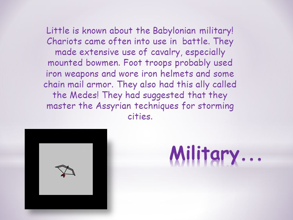 Little is known about the Babylonian military. Chariots came often into use in battle.