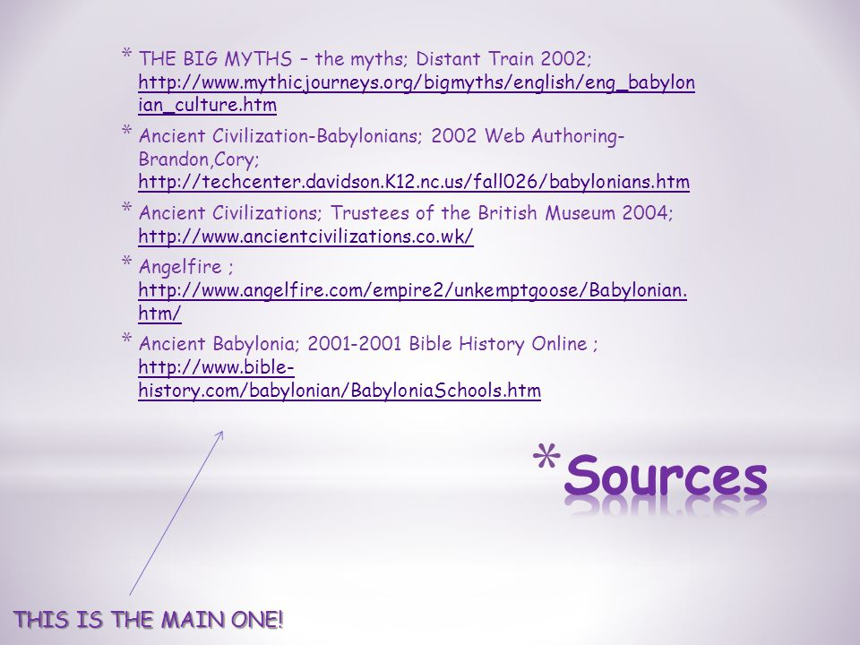 * THE BIG MYTHS – the myths; Distant Train 2002; http://www.mythicjourneys.org/bigmyths/english/eng_babylon ian_culture.htm http://www.mythicjourneys.org/bigmyths/english/eng_babylon ian_culture.htm * Ancient Civilization-Babylonians; 2002 Web Authoring- Brandon,Cory; http://techcenter.davidson.K12.nc.us/fall026/babylonians.htm http://techcenter.davidson.K12.nc.us/fall026/babylonians.htm * Ancient Civilizations; Trustees of the British Museum 2004; http://www.ancientcivilizations.co.wk/ http://www.ancientcivilizations.co.wk/ * Angelfire ; http://www.angelfire.com/empire2/unkemptgoose/Babylonian.